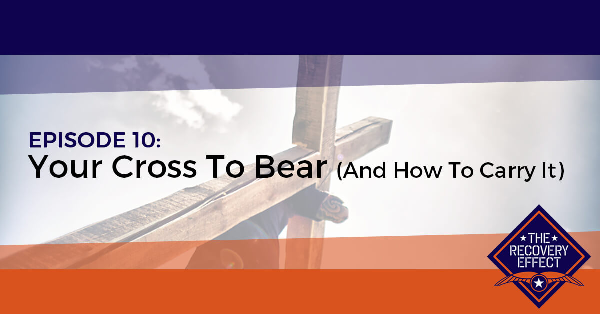 The Recovery Effect Podcast – Episode 10: Your Cross To Bear (And How To Carry It)