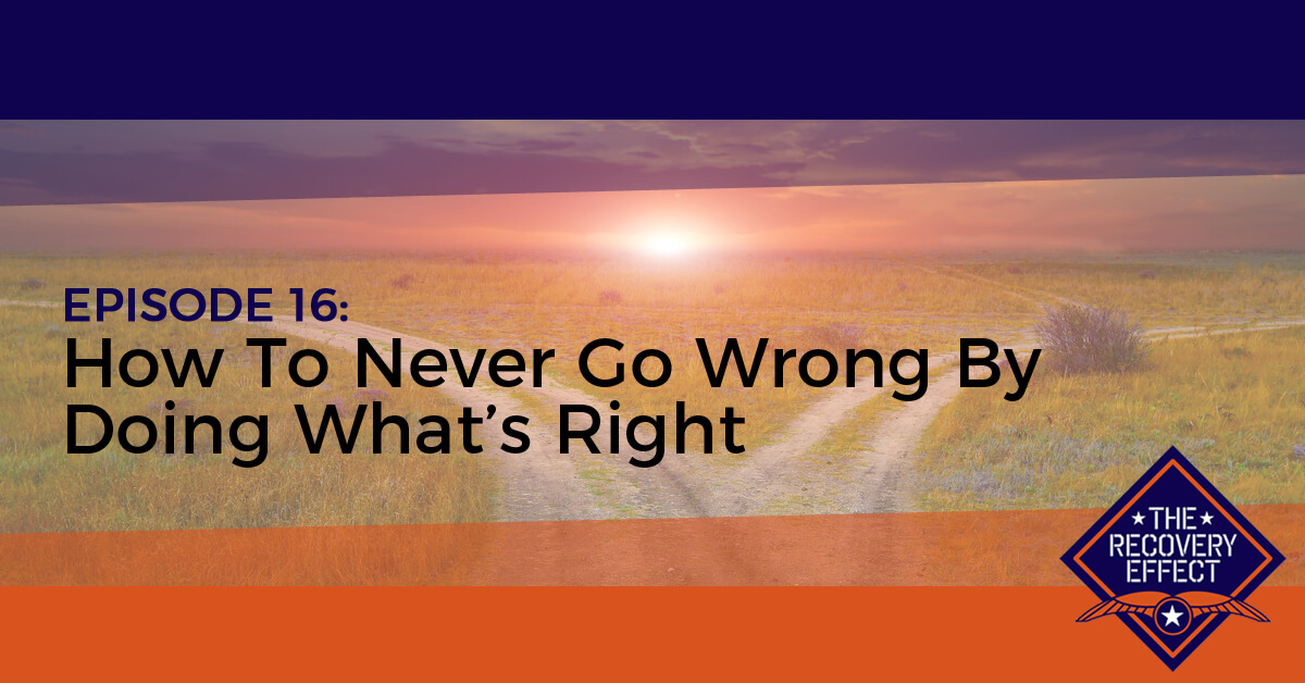 The Recovery Effect Podcast – Episode 16: How To Never Go Wrong By Doing What's Right
