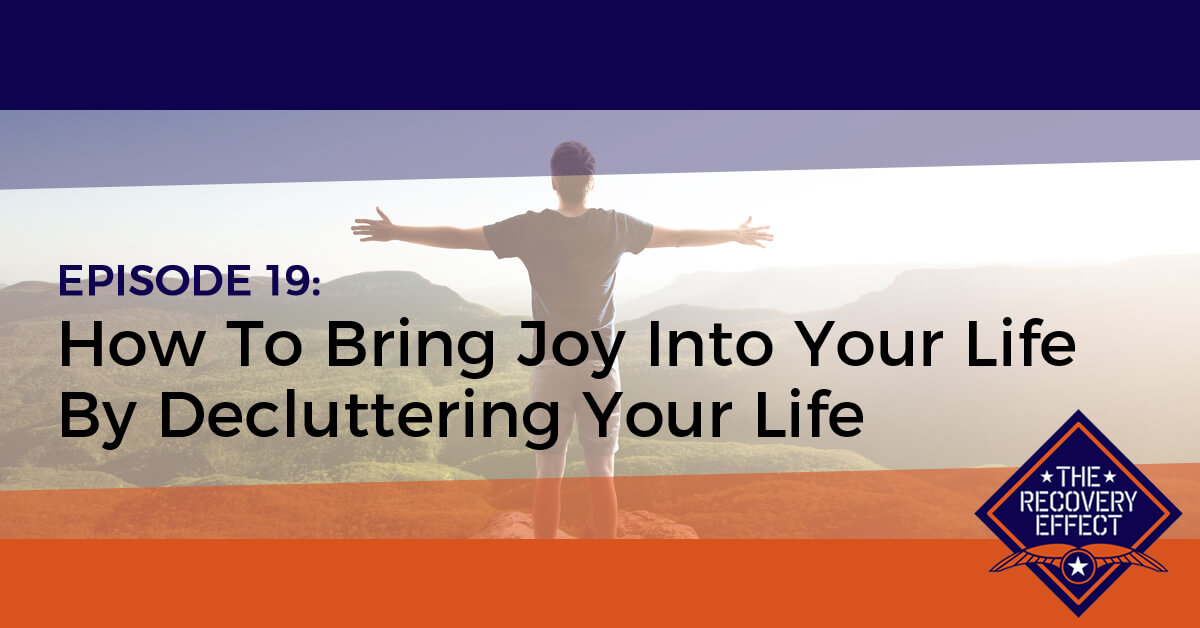 The Recovery Effect Podcast – Episode 19: How To Bring Joy Into Your Life By Decluttering Your Life
