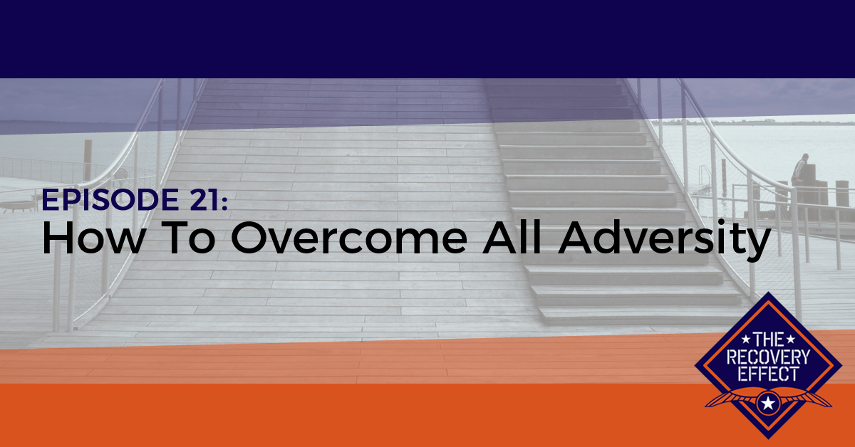 The Recovery Effect Podcast – Episode 21: How To Overcome All Adversity