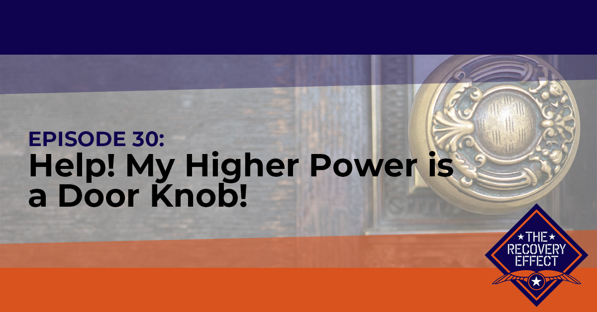 The Recovery Effect Podcast – Episode 30: Help! My Higher Power is a Door Knob!