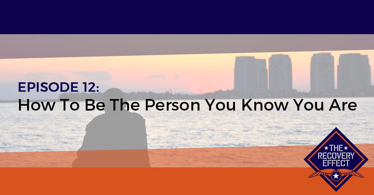 The Recovery Effect Podcast – Episode 12: How To Be The Person You Know You Are