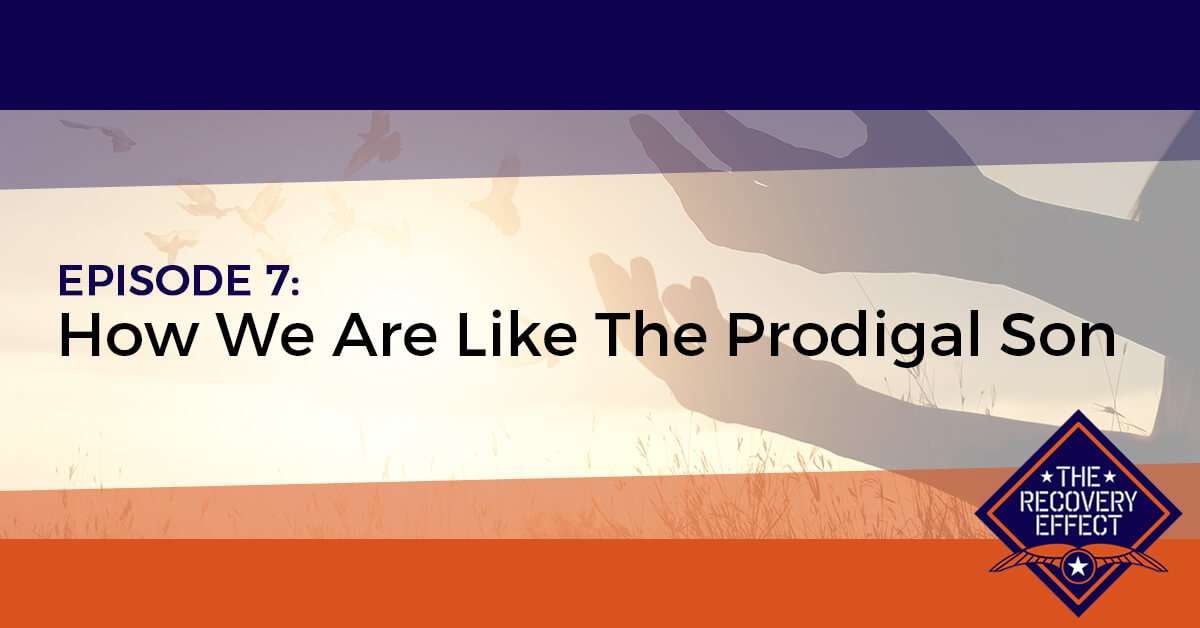 The Recovery Effect Podcast – Episode 7: How We Are Like The Prodigal Son