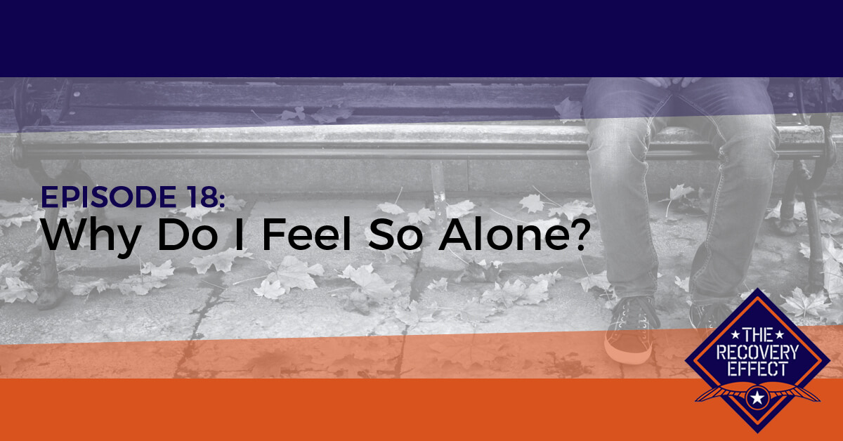 The Recovery Effect Podcast – Episode 18: Why Do I Feel So Alone?