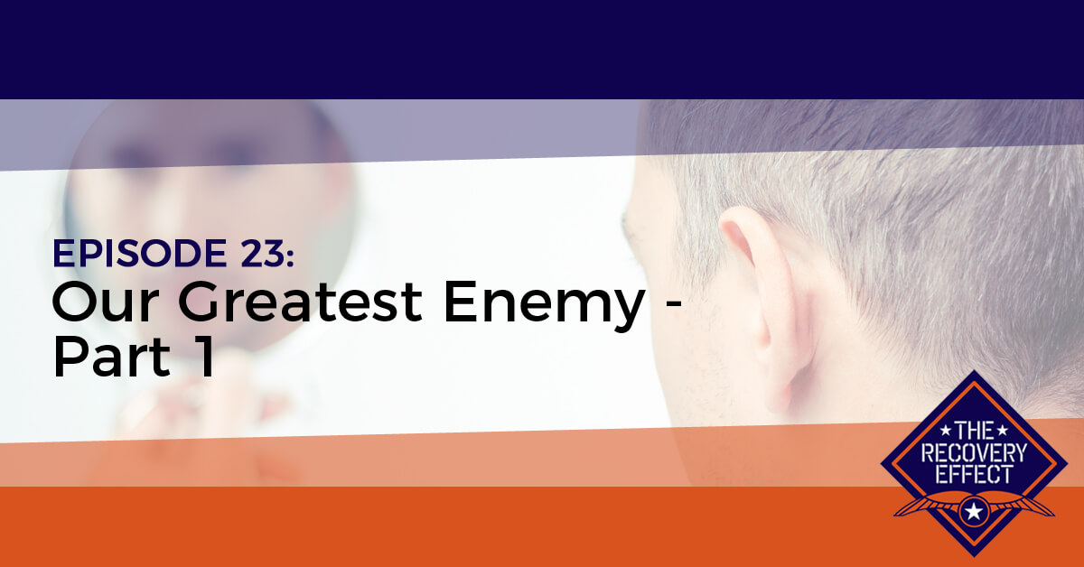 The Recovery Effect Podcast – Episode 23: Our Greatest Enemy, Part 1