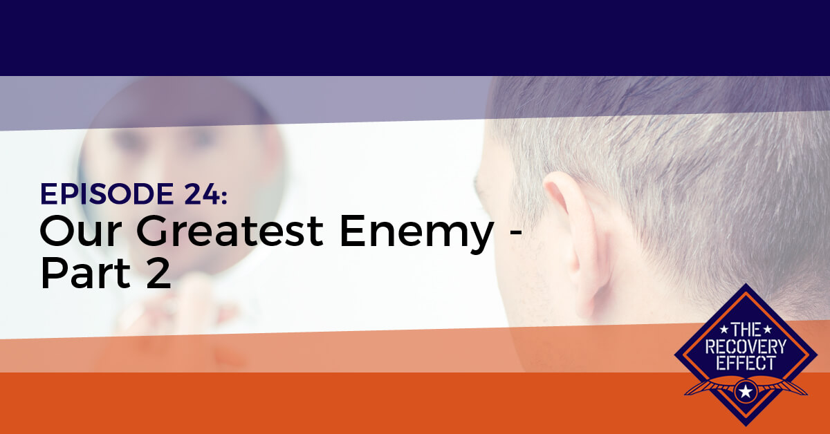 The Recovery Effect Podcast – Episode 24: Our Greatest Enemy, Part 2